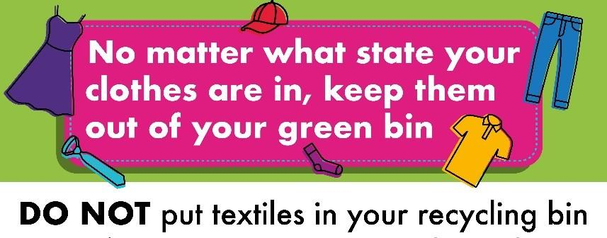 No matter what state your clothes are in, keep them out of your green bin. Do not put textiles in your recycling bin.
