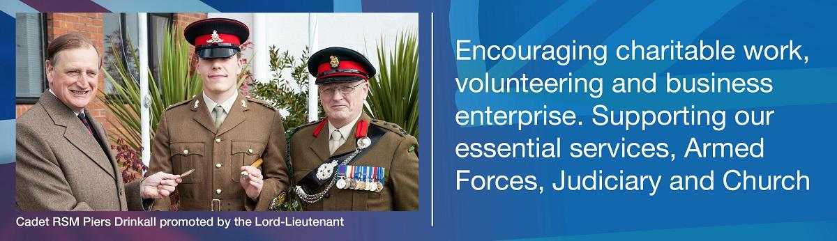 Encouraging charitable work, volunteering and business enterprise. Supporting our essential services, Armed Forces, Judiciary and Church.