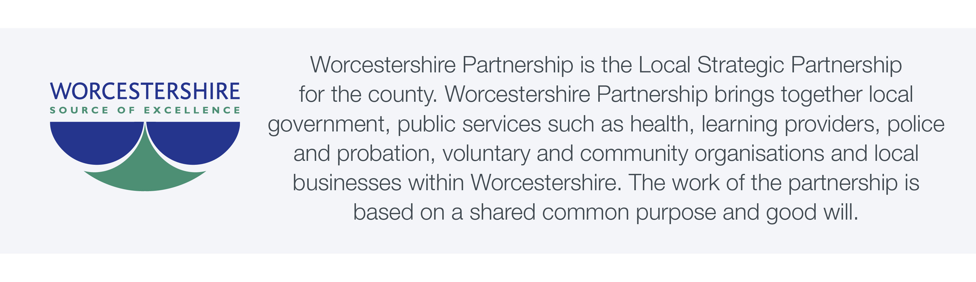 Worcestershire Partnership is the Local Strategic Partnership for the county. Worcestershire Partnership brings together local government, public services such as health, learning providers, police and probation, voluntary and community organisations and local businesses within Worcestershire. The work of the partnership is based on a shared common purpose and good will.